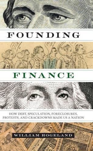 Founding Finance: How Debt, Speculation, Foreclosures, Protests, and Crackdowns Made Us a Nation - Discovering America (Paperback)