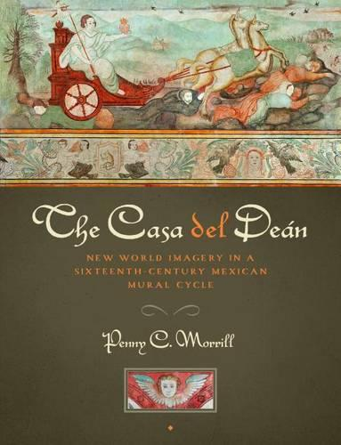 The Casa del Dean: New World Imagery in a Sixteenth-Century Mexican Mural Cycle - Joe R. and Teresa Lozano Long Series in Latin American and Latino Art and Culture (Hardback)