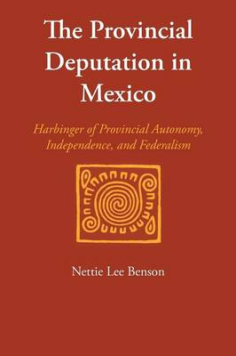 The Provincial Deputation in Mexico: Harbinger of Provincial Autonomy, Independence, and Federalism - LLILAS Special Publications (Paperback)
