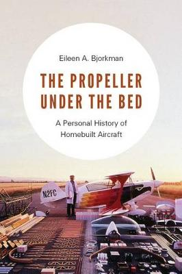 The Propeller under the Bed: A Personal History of Homebuilt Aircraft (Hardback)