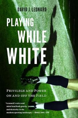 Playing While White: Privilege and Power on and off the Field (Hardback)