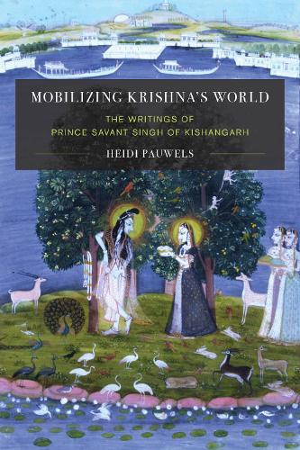 Mobilizing Krishna's World: The Writings of Prince Savant Singh of Kishangarh - Global South Asia (Hardback)