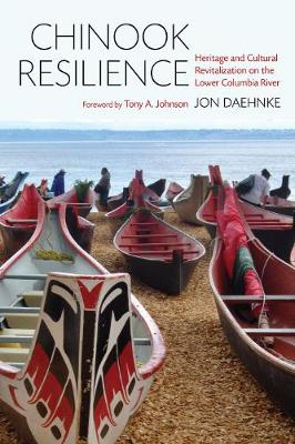 Chinook Resilience: Heritage and Cultural Revitalization on the Lower Columbia River - Indigenous Confluences (Hardback)