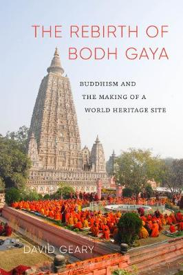 The Rebirth of Bodh Gaya: Buddhism and the Making of a World Heritage Site - Global South Asia (Hardback)