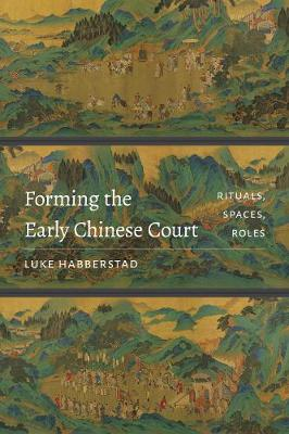 Forming the Early Chinese Court: Rituals, Spaces, Roles (Hardback)