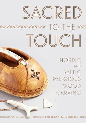 Sacred to the Touch: Nordic and Baltic Religious Wood Carving - New Directions in Scandinavian Studies (Hardback)