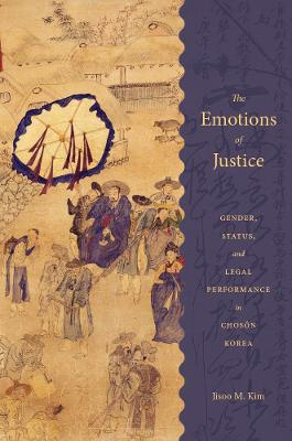 Cover The Emotions of Justice: Gender, Status, and Legal Performance in Choson Korea - Korean Studies of the Henry M. Jackson School of International Studies