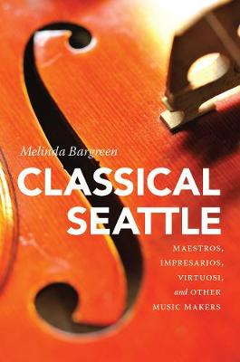 Classical Seattle: Maestros, Impresarios, Virtuosi, and Other Music Makers (Paperback)