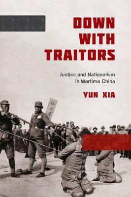 Down with Traitors: Justice and Nationalism in Wartime China (Hardback)