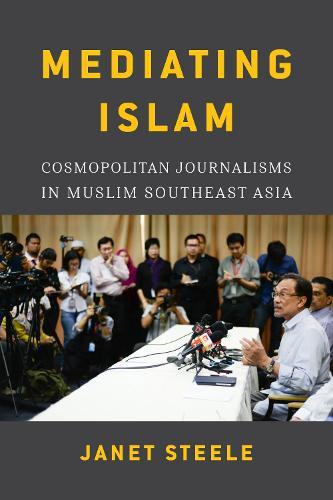 Mediating Islam: Cosmopolitan Journalisms in Muslim Southeast Asia (Hardback)