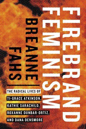 Firebrand Feminism: The Radical Lives of Ti-Grace Atkinson, Kathie Sarachild, Roxanne Dunbar-Ortiz, and Dana Densmore (Hardback)