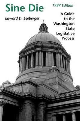 Sine Die: A Guide to the Washington State Legislative Process (Paperback)
