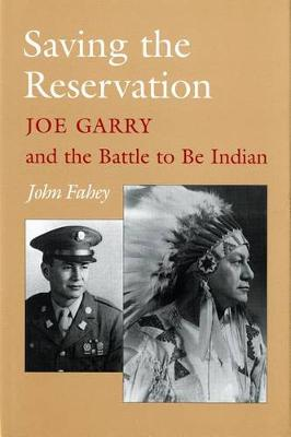 Saving the Reservation: Joe Garry and the Battle to Be Indian (Hardback)
