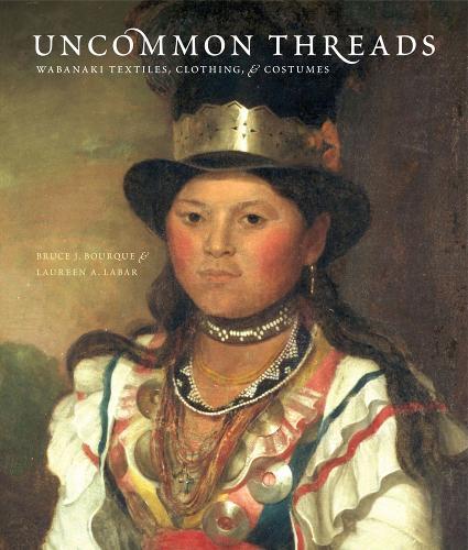Uncommon Threads: Wabanaki Textiles, Clothing, and Costumes (Paperback)