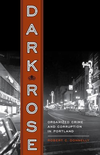 Dark Rose: Organized Crime and Corruption in Portland (Paperback)