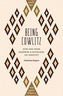 Being Cowlitz: How One Tribe Renewed and Sustained Its Identity (Hardback)