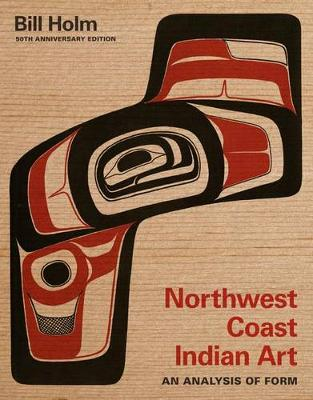 Northwest Coast Indian Art: An Analysis of Form, 50th Anniversary Edition - Native Art of the Pacific Northwest: A Bill Holm Center (Paperback)