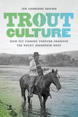 Trout Culture: How Fly Fishing Forever Changed the Rocky Mountain West - Emil and Kathleen Sick Book Series in Western History and Biography (Hardback)