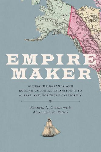 Empire Maker: Aleksandr Baranov and Russian Colonial Expansion into Alaska and Northern California (Hardback)