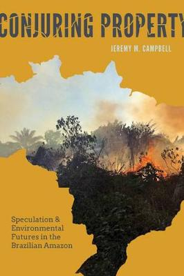 Conjuring Property: Speculation and Environmental Futures in the Brazilian Amazon - Culture, Place, and Nature (Hardback)