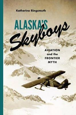 Alaska's Skyboys: Cowboy Pilots and the Myth of the Last Frontier (Hardback)