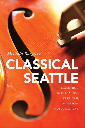 Classical Seattle: Maestros, Impresarios, Virtuosi, and Other Music Makers (Hardback)