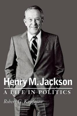 Henry M. Jackson: A Life in Politics - Emil and Kathleen Sick Book Series in Western History and Biography (Paperback)