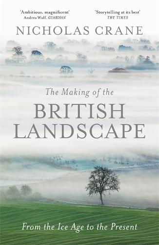The Making Of The British Landscape: From the Ice Age to the Present (Hardback)