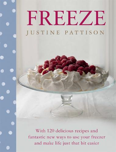 Freeze: 120 Delicious Recipes and Fantastic New Ways to Use Your Freezer and Make Life Just That Bit Easier (Hardback)
