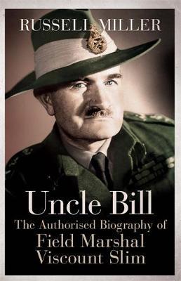 Uncle Bill: The Authorised Biography of Field Marshal Viscount Slim (Hardback)
