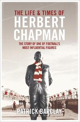 The Life and Times of Herbert Chapman: The Story of One of Football's Most Influential Figures (Hardback)