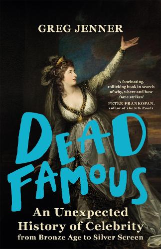 Dead Famous: An Unexpected History of Celebrity from Bronze Age to Silver Screen (Hardback)