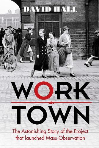 Worktown: The Astonishing Story of the Project that launched Mass Observation (Hardback)