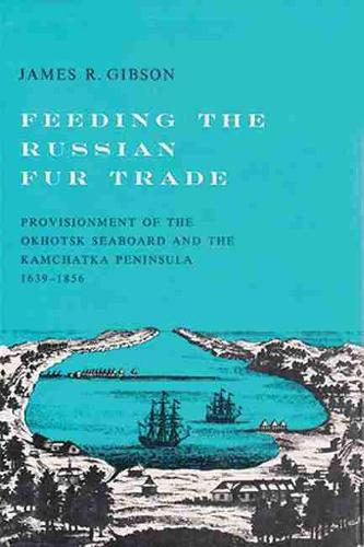 Feeding the Russian Fur Trade: Provisionment of the Okhotsk Seaboard and the Kamchatka Peninsula, 1639-1856 (Paperback)