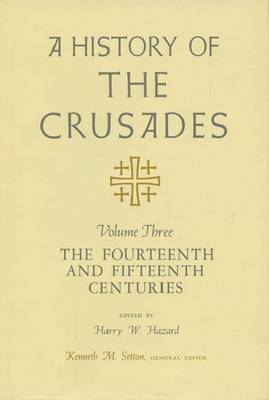 A History of the Crusades v. 3; Fourteenth and Fifteenth Centuries (Hardback)