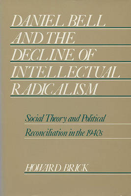Daniel Bell and the Decline of Intellectual Radicalism: Social Theory and Political Reconciliation in the 1940's (Hardback)
