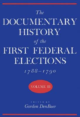The Documentary History of the First Federal Elections, 1788-90 v. 3 (Hardback)