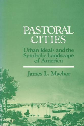 Pastoral Cities: Urban Ideals and the Symbolic Landscape of America (Paperback)