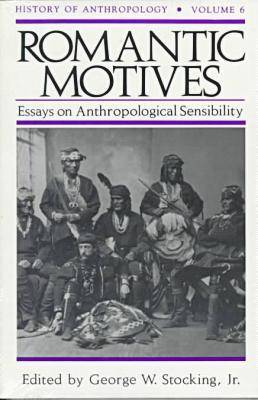 Romantic Motives: Essays on Anthropological Sensibility - History of Anthropology (Paperback)