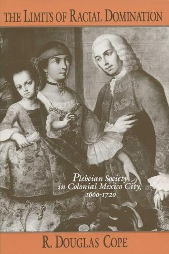 The Limits of Racial Domination: Plebeian Society in Colonial Mexico City, 1660-1720 (Paperback)