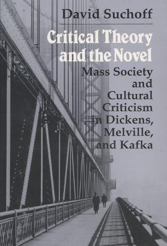Critical Theory and the Novel: Mass Society and Cultural Criticism in Dickens, Melville and Kafka (Paperback)