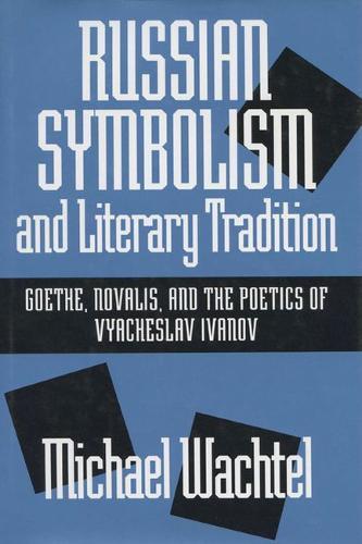 Russian Symbolism and Literary Tradition: Goethe, Novalis and the Poetics of Vyacheslav Ivanov (Hardback)