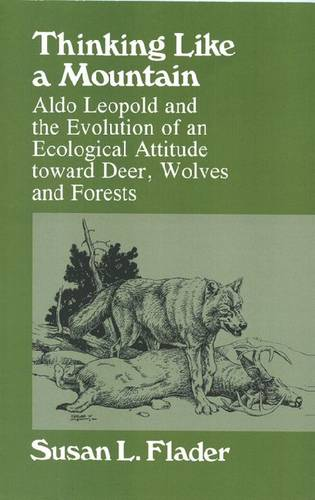 Thinking Like a Mountain: Aldo Leopold and the Evolution of an Ecological Attitude Toward Deer, Wolves and Forests (Paperback)
