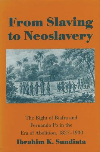From Slaving to Neoslavery: Bight of Biafra and Fernando Po in the Era of Abolition, 1827-1930 (Hardback)