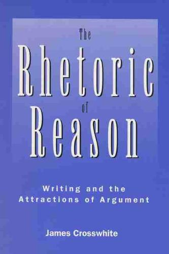 Rhetoric Of Reason: Writing And The Attractions Of Argument (Paperback)