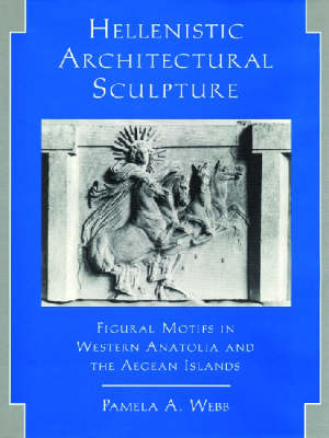 Hellenistic Architectural Sculpture: Figural Motifs in Western Anatolia and the Aegean Islands (Hardback)