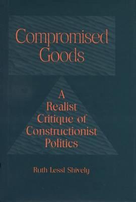 Compromised Goods: Realist Critique of Constructionist Politics (Hardback)