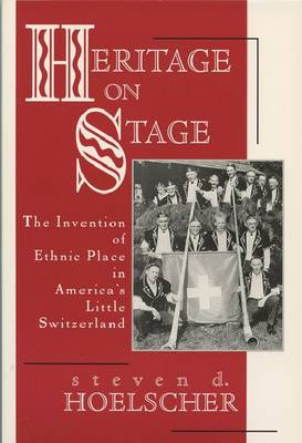 Heritage on Stage: The Invention of Ethnic Place in America's Little Switzerland (Hardback)
