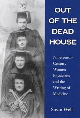 Out of the Dead House: Nineteenth-century Women Physicians and the Writing of Medicine (Paperback)