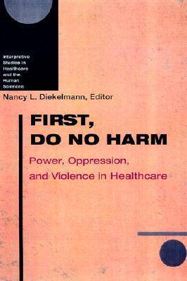First, Do No Harm: Power, Oppression and Violence in Healthcare - Interpretive Studies in Healthcare & the Human Sciences (Hardback)
